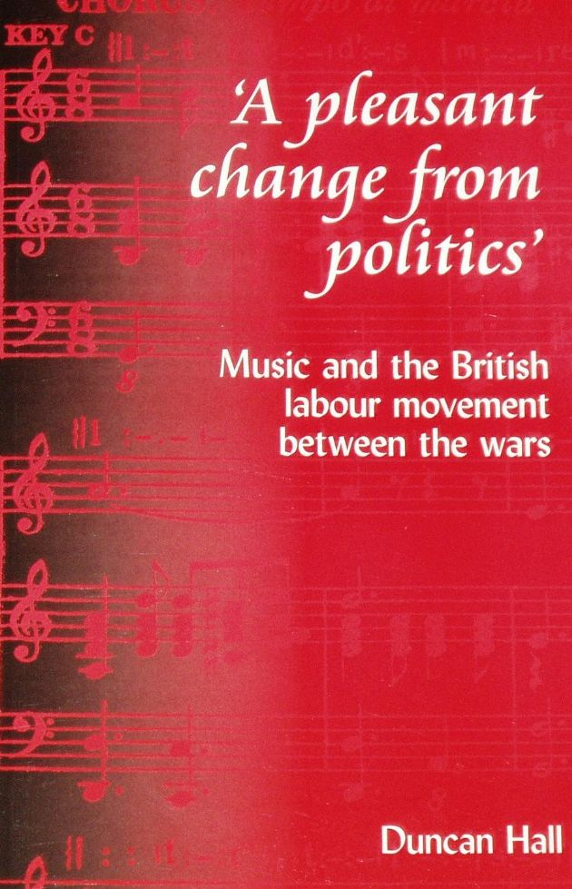 A Pleasant Change From Politics - Music and the British Labour Movement between the wars